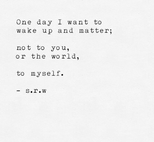 World, One, and One Day: One day I want to  wake up and matter;  not to you,  or the world  to myself.