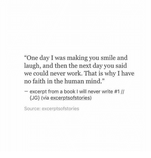 """Work, Book, and Smile: """"One day I was making you smile and  laugh, and then the next day you said  we could never work. That is why I have  no faith in the human mind.""""  excerpt from a book I will never write #1 //  (JG) (via excerptsofstories)  Source: excerptsofstories"""