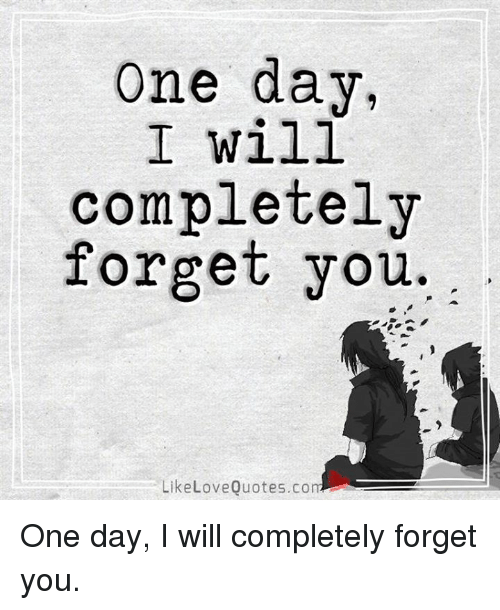 One Day I Will Completely Forget You Like Love Quotescom One Day I