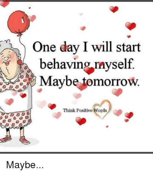 Memes, Tomorrow, and 🤖: One day I will start  behaving myself  Maybe tomorrow.  Think Positive Words Maybe...