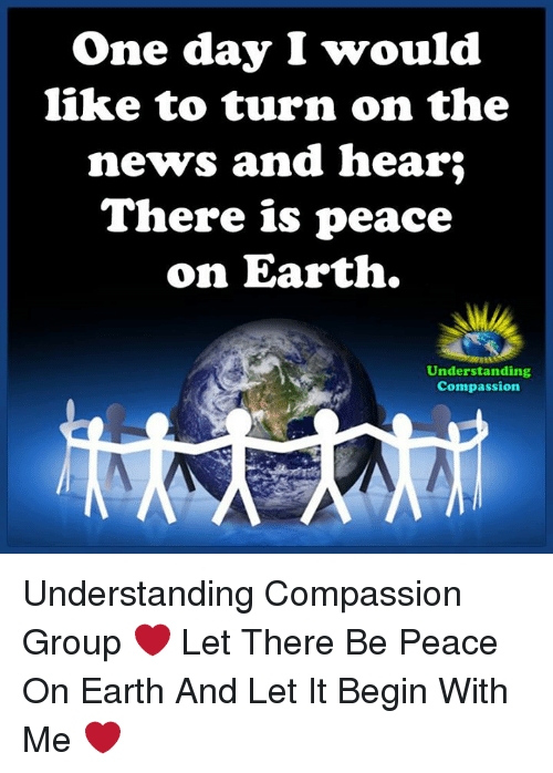 Memes, News, and Earth: One day I would  like to turn on the  news and hear  There is peace  on Earth.  Understanding  Compassion Understanding Compassion Group ❤️  Let There Be Peace On Earth And Let It Begin With Me ❤️