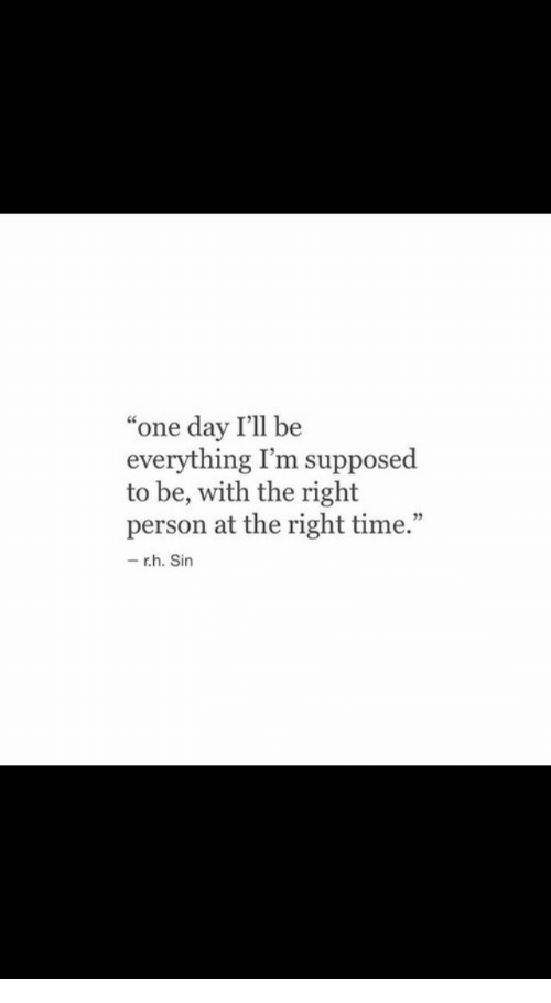 """Time, One, and One Day: one day I'll be  everything I'm supposed  to be, with the right  person at the right time.""""  r.h. Sin"""