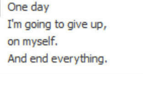 One, One Day, and Day: One day  I'm going to give up,  on myself.  And end everything.