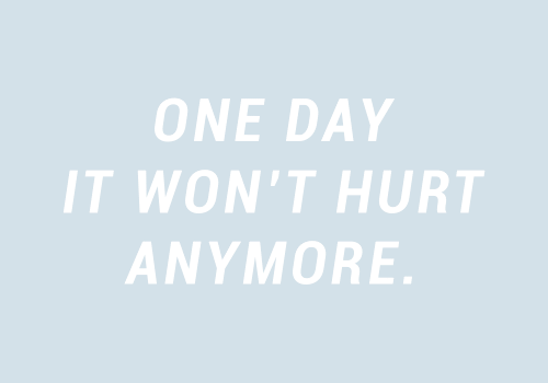 One, One Day, and Day: ONE DAY  IT WON'T HURT  ANYMORE.