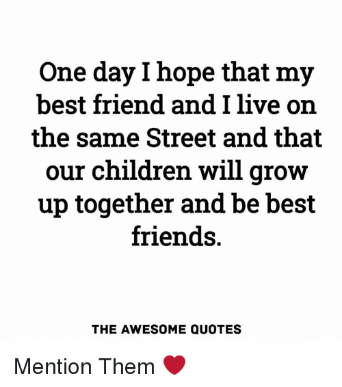 One Day L Hope That My Best Friend And I Live Orn The Same Street
