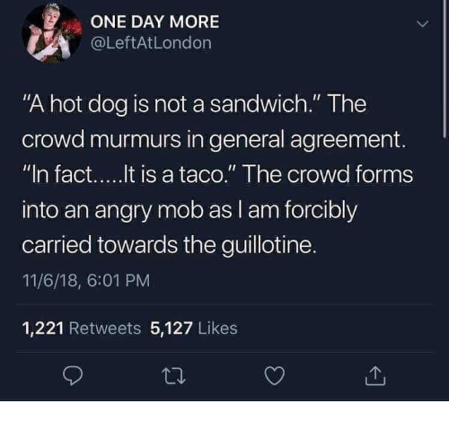"""Angry, Dog, and Hot Dog: ONE DAY MORE  @LeftAtLondon  """"A hot dog is not a sandwich."""" The  crowd murmurs in general agreement.  into an angry mob as l am forcibly  carried towards the guillotine.  11/6/18, 6:01 PM  1,221 Retweets 5,127 Likes"""