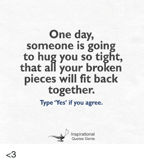 One Day Omeone Is Goin To Hug You So Tight That All Your Broken