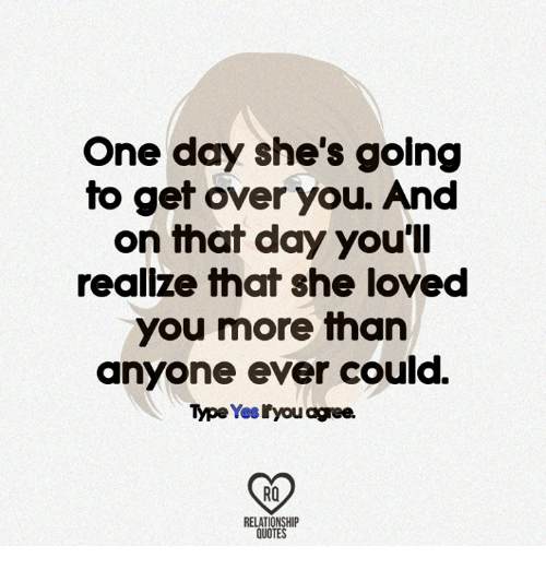 One Day Shes Golng To Get Over You And On That Day Youll Realize