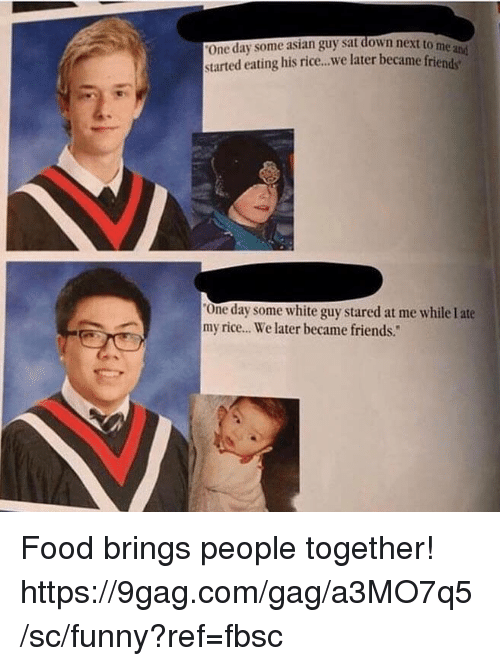 "9gag, Asian, and Dank: One day some asian guy sat down next to  started eating his rice..we later became frien  me  One day some white guy stared at me while I ate  my rice.. We later became friends."" Food brings people together!  https://9gag.com/gag/a3MO7q5/sc/funny?ref=fbsc"