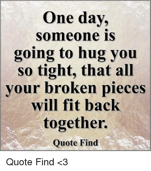 One Day Someone Is Going To Hug You So Tight That All Vour Broken