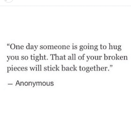 """Anonymous, Back, and Stick: """"One day someone is going to hug  you so tight. That all of your broken  pieces will stick back together.""""  - Anonymous"""