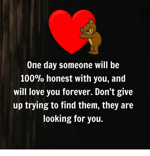 Anaconda, Love, and Forever: One day someone will be  100% honest with you, and  will love you forever. Don't give  up trying to find them, they are  looking for you.