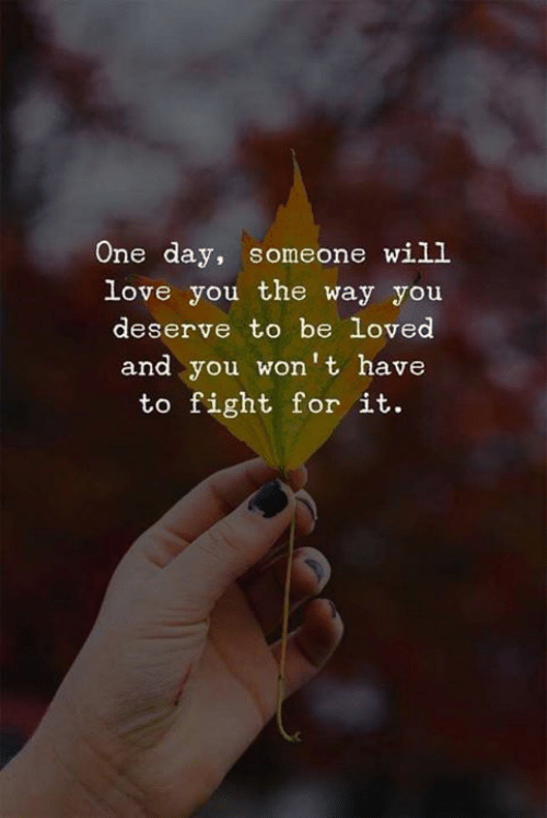 Love, Fight, and One: One day, someone will  love you the way you  deserve to be Loved  and you won't have  to fight for it.