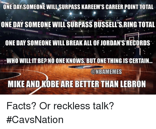 Facts, Jordans, and Nba: ONE DAY.SOMEONE WILL SURPASS KAREEM'S CAREER POINT TOTAL  ONE DAY SOMEONE WILL SURPASS RUSSELL'S RING TOTAL  ONE DAY SOMEONE WILL BREAK ALL OF JORDAN'S RECORDS  WHO WILLIT BEP NO ONE: KNOWS. BUT ONE THING IS CERTAIN...  一一一一t-  MIKE AND KOBE ARE BETTER THAN LEBRON  @NBAMEMES  一一. Facts? Or reckless talk? #CavsNation