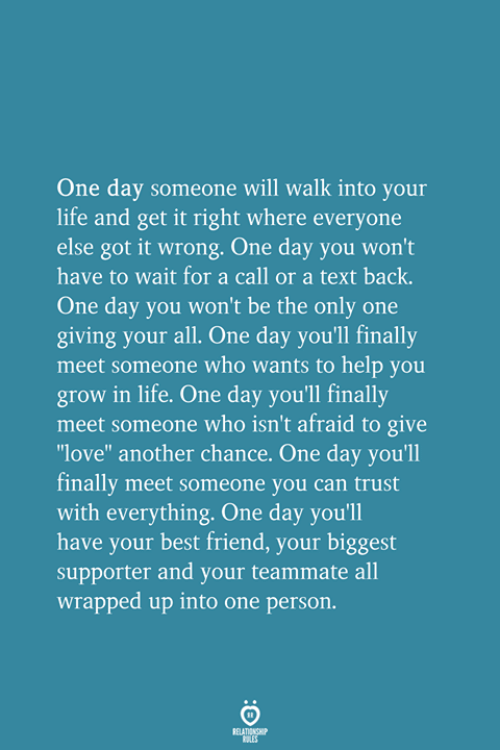 """Best Friend, Life, and Love: One day someone will walk into your  life and get it right where everyone  else got it wrong. One day you won't  have to wait for a call or a text back.  One day you won't be the only one  giving your all. One day you'll finally  meet someone who wants to help you  grow in life. One day you'll finally  meet someone who isn't afraid to give  love"""" another chance. One day you'll  finally meet someone you can trust  with everything. One day you'll  have your best friend, your biggest  supporter and your teammate all  wrapped up into one person."""