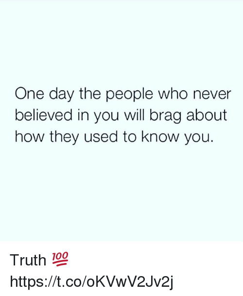 Never, Truth, and How: One day the people who never  believed in you will brag about  how they used to know you. Truth 💯 https://t.co/oKVwV2Jv2j