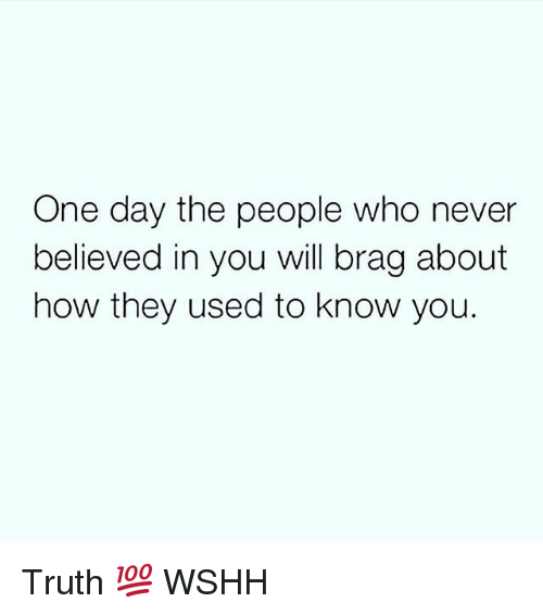 Memes, Wshh, and Never: One day the people who never  believed in you will brag about  how they used to know you. Truth 💯 WSHH