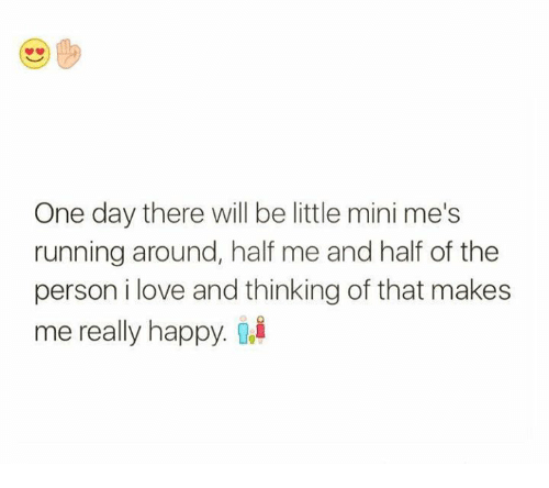 Love, Relationships, and Run: One day there will be little mini me's  running around, half me and half of the  person i love and thinking of that makes  me really happy.