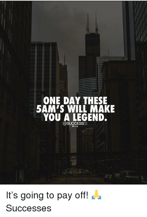 ONE DAY THESE 5AM'S WILL MAKE YOU a LEGEND It's Going to Pay