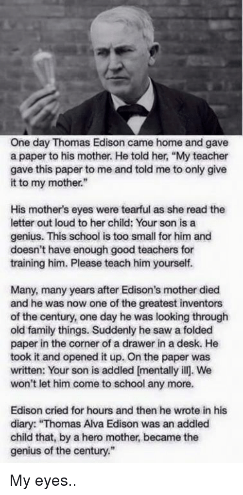 """Family, Saw, and School: One day Thomas Edison came home and gave  a paper to his mother. He told her, """"My teacher  gave this paper to me and told me to only give  it to my mother.""""  His mother's eyes were tearful as she read the  letter out loud to her child: Your son is a  genius. This school is too small for him and  doesn't have enough good teachers for  training him. Please teach him yourself.  Many, many years after Edison's mother died  and he was now one of the greatest inventors  of the century, one day he was looking through  old family things. Suddenly he saw a folded  paper in the corner of a drawer in a desk. He  took it and opened it up. On the paper was  written: Your son is addled mentally ill. We  won't let him come to school any more.  Edison cried for hours and then he wrote in his  diary: """"Thomas Alva Edison was an addled  child that, by a hero mother became the  genius of the century."""" My eyes.."""
