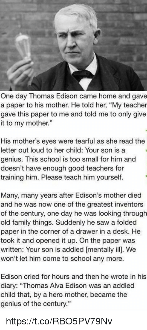 "Family, Saw, and School: One day Thomas Edison came home and gave  a paper to his mother. He told her, ""My teacher  gave this paper to me and told me to only give  it to my mother.""  His mother's eyes were tearful as she read the  letter out loud to her child: Your son is a  genius. This school is too small for him and  doesn't have enough good teachers for  training him. Please teach him yourself.  Many, many years after Edison's mother died  and he was now one of the greatest inventors  of the century, one day he was looking through  old family things. Suddenly he saw a folded  paper in the corner of a drawer in a desk. He  took it and opened it up. On the paper was  written: Your son is addled [mentally ill. We  won't let him come to school any more.  Edison cried for hours and then he wrote in his  diary: ""Thomas Alva Edison was an addled  child that, by a hero mother, became the  genius of the century."" https://t.co/RBO5PV79Nv"