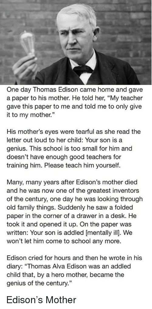 """Family, Saw, and School: One day Thomas Edison came home and gave  a paper to his mother. He told her, """"My teacher  gave this paper to me and told me to only give  it to my mother.""""  His mother's eyes were tearful as she read the  letter out loud to her child: Your son is a  genius. This school is too small for him and  doesn't have enough good teachers for  training him. Please teach him yourself.  Many, many years after Edison's mother died  and he was now one of the greatest inventors  of the century, one day he was looking through  old family things. Suddenly he saw a folded  paper in the corner of a drawer in a desk. He  took it and opened it up. On the paper was  written: Your son is addled [mentally ill]. We  won't let him come to school any more.  Edison cried for hours and then he wrote in his  diary: """"Thomas Alva Edison was an addled  child that, by a hero mother, became the  genius of the century."""" <p>Edison's Mother</p>"""