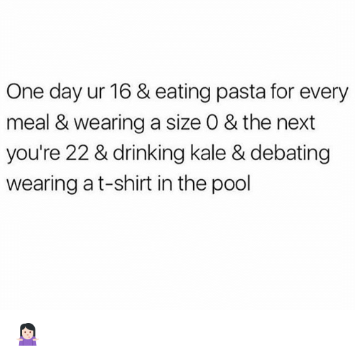 Drinking, Memes, and Kale: One day ur 16 & eating pasta for every  meal & wearing a size O & the next  you're 22 & drinking kale & debating  wearing at-shirt in the pool 🤷🏻♀️
