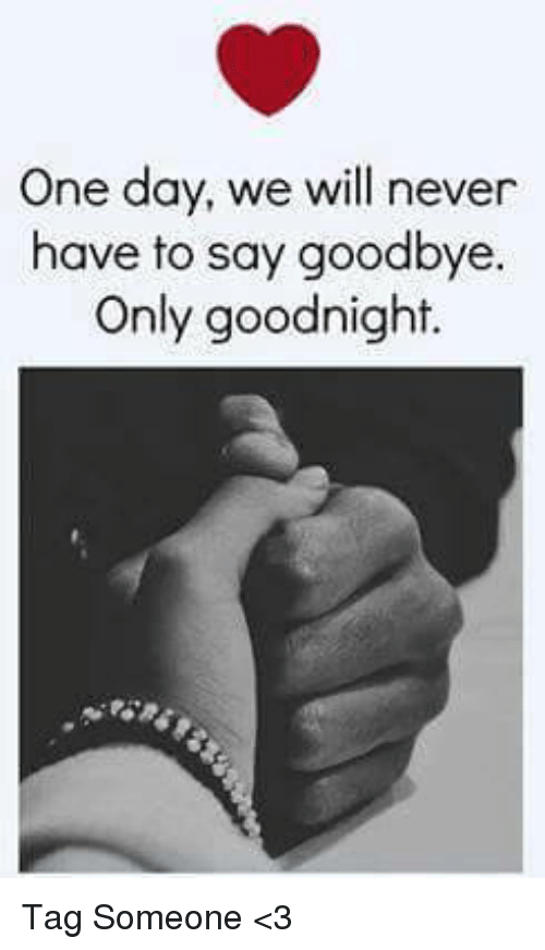 One Day We Will Never Have To Say Goodbye Only Goodnight Tag Someone