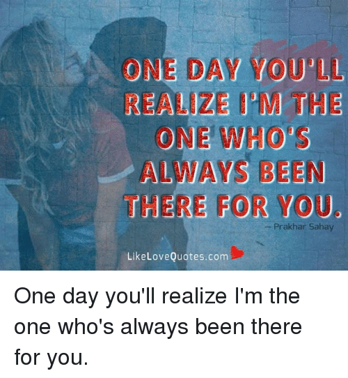 One Day Wouil Realeze Epm The One Whos Always Been There For You
