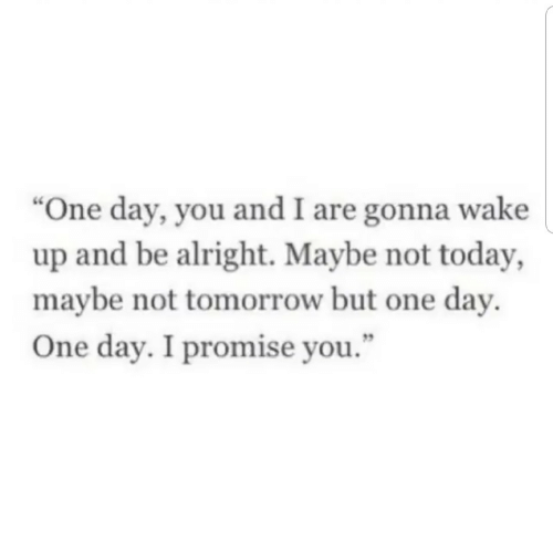 """Today, Tomorrow, and Alright: """"One day, you and I are gonna wake  up and be alright. Maybe not today,  maybe not tomorrow but one day.  5  One day. I promise you."""