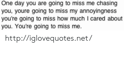 Http, How, and Net: One day you are going to miss me chasing  you, youre going to miss my annoyingness  you're going to miss how much I cared about  you. You're going to miss me. http://iglovequotes.net/