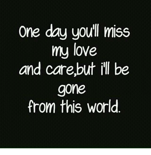 One Day You Miss My Love And Care But Ill Be Gone From This World