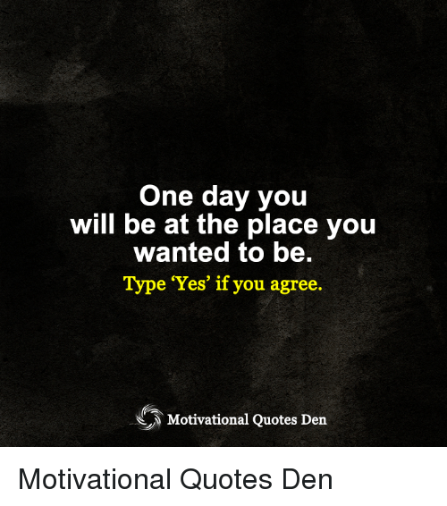 One Day You Will Be At The Place You Wanted To Be Type Yes If You