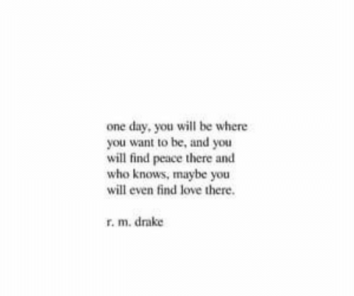 Drake, Love, and Peace: one day, you will be where  you want to be, and you  will find peace there and  who knows, maybe you  will even find love there  r. m. drake