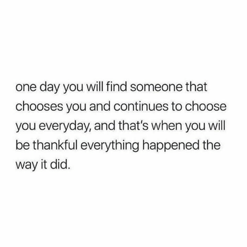 Relationships, One, and One Day: one day you will find someone that  chooses you and continues to choose  you everyday, and that's when you will  be thankful everything happened the  way it did.