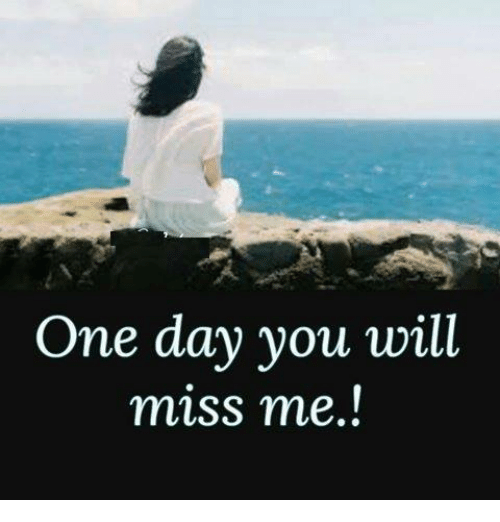 One Day You Will Miss Me Meme On Meme