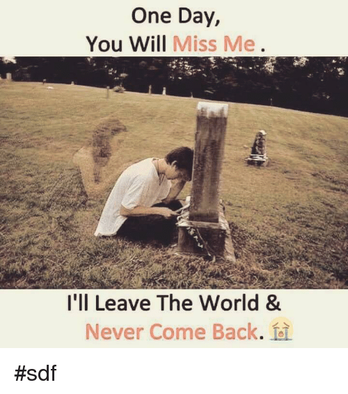 One Day You Will Miss Me Ill Leave The World Never Come Back Sdf