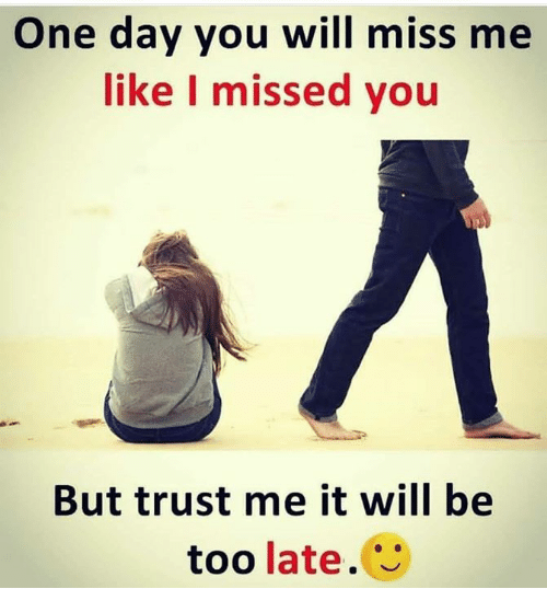 One Day You Will Miss Me Like I Missed You But Trust Me It Will Be