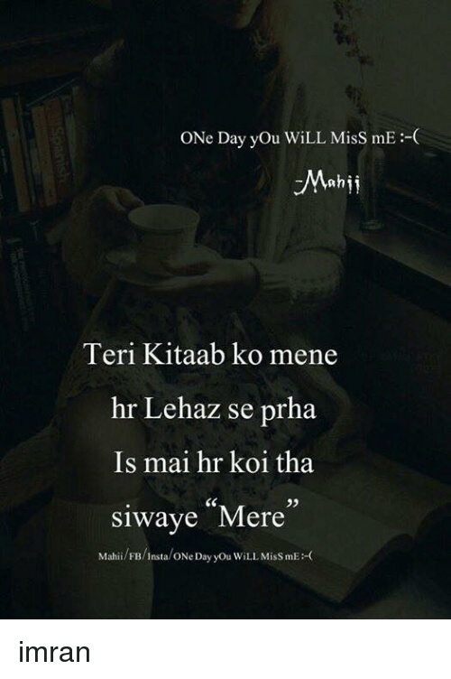One Day You Will Miss Me Nh Teri Kitaab Ko Mene Hr Lehaz Se Prha Is