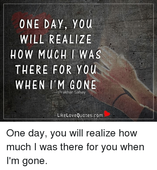 One Day You Will Realize How Much Was There For You When Im Gone Ar