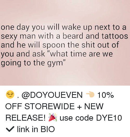 """Beard, Gym, and Sexy: one day you will wake up next to a  sexy man with a beard and tattoos  and he will spoon the shit out of  you and ask """"what time are we  going to the gym' 😏 . @DOYOUEVEN 👈🏼 10% OFF STOREWIDE + NEW RELEASE! 🎉 use code DYE10 ✔️ link in BIO"""