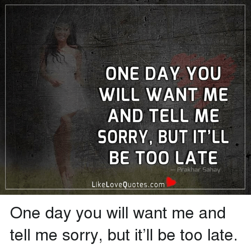 One Day You Will Want Me And Tell Me Sorry But Itll Be Too Late