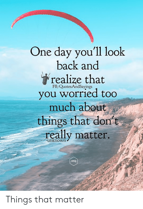 Too Much, Back, and One: One day you'll look  back and  realize that  FB/QuotesAndSayings  you worried too  much about  things that dont  really matter.  unknown  MQ Things that matter
