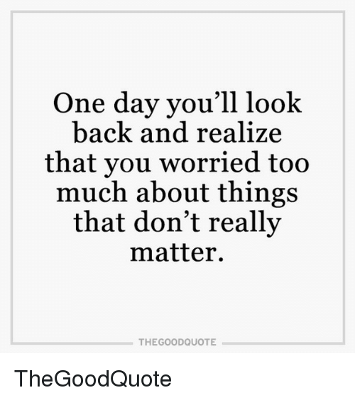 One Day Youll Look Back And Realize That You Worried Too Much About