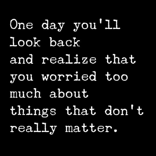 Too Much, Back, and One: One day you'll  look back  and realize that  you worried too  much about  things that don't  really matter.