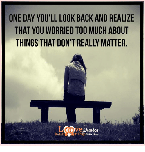 one day you ll look back and realize that you worried too much about