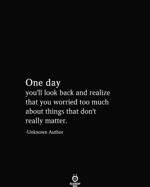 Too Much, Back, and One: One day  you'll look back and realize  that you worried too much  |about things that don't  really matter.  -Unknown Author  RELATIONSHIP  RULES