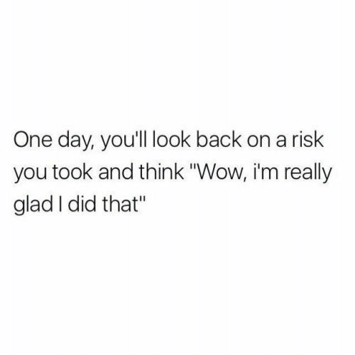 """Wow, Back, and One: One day, you'll look back on a risk  you took and think """"Wow, i'm really  glad I did that"""""""