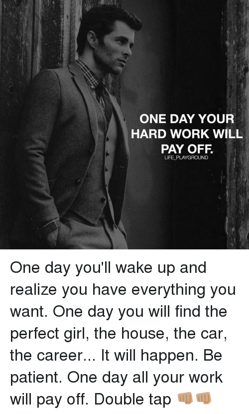 Memes, Perfect Girl, and 🤖: ONE DAY YOUR  HARD WORK WILL  PAY OFF  LIFE PLAYGROUND One day you'll wake up and realize you have everything you want. One day you will find the perfect girl, the house, the car, the career... It will happen. Be patient. One day all your work will pay off. Double tap 👊🏽👊🏽