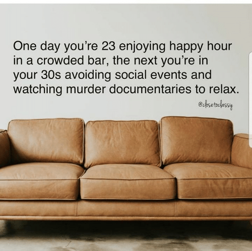 Dank, Happy, and Murder: One day you're 23 enjoying happy hour  in a crowded bar, the next you're in  your 30s avoiding social events and  watching murder documentaries to relax.  echsetelassy